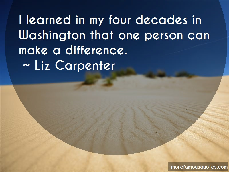 Liz Carpenter Quotes: I learned in my four decades in