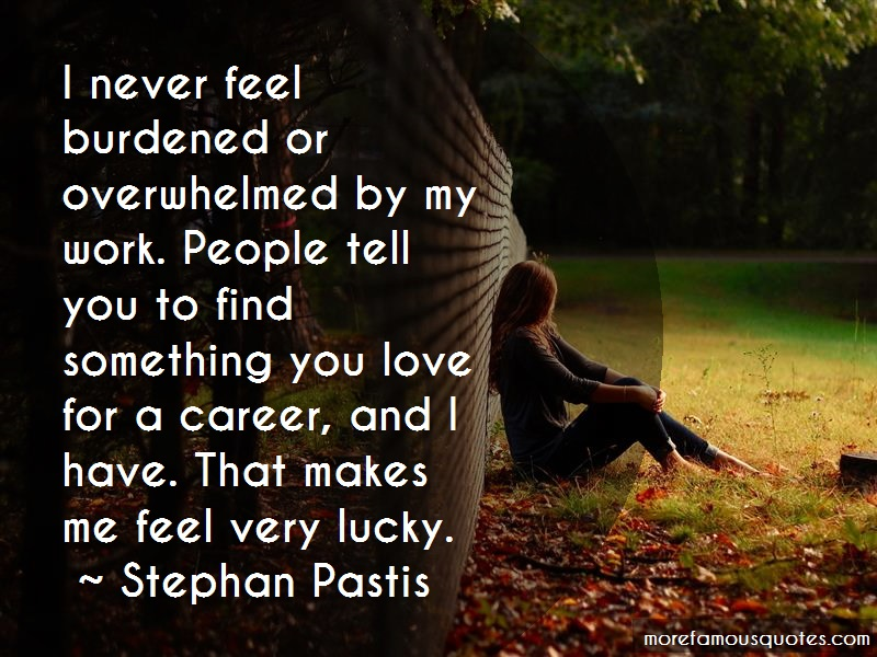 Stephan Pastis Quotes: I never feel burdened or overwhelmed by
