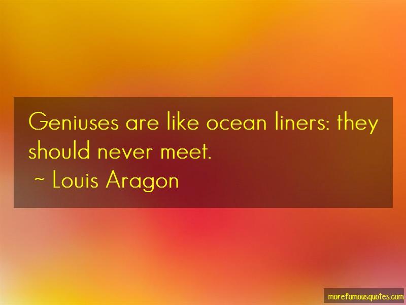 Louis Aragon Quotes: Geniuses are like ocean liners they