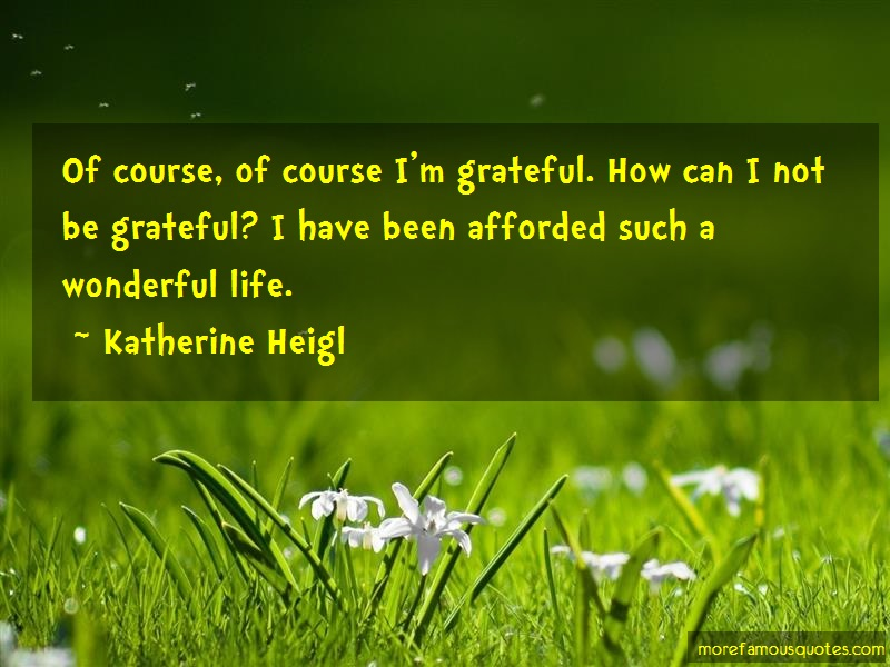 Katherine Heigl Quotes: Of Course Of Course Im Grateful How Can