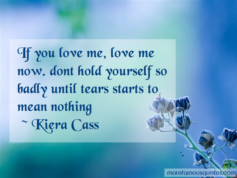 Kiera Cass Quotes: If you love me love me now dont hold