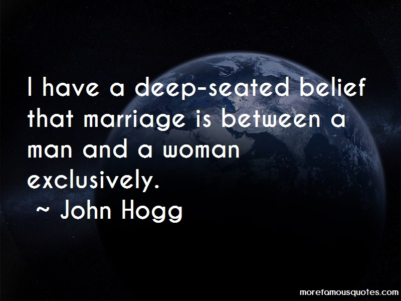 John Hogg Quotes: I have a deep seated belief that