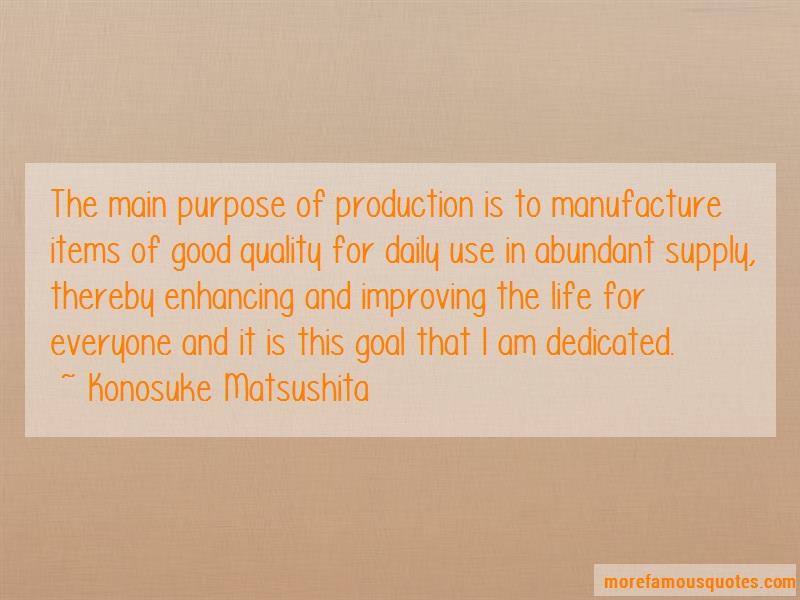 Konosuke Matsushita Quotes: The main purpose of production is to