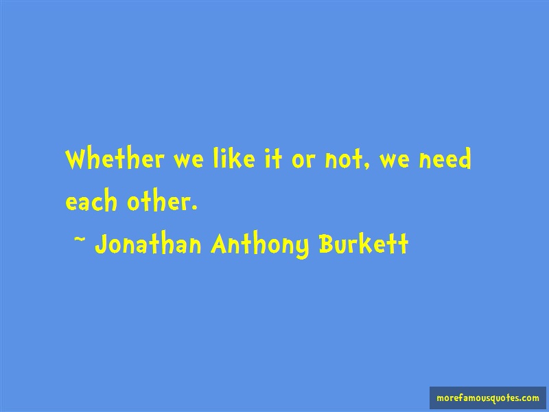 Jonathan Anthony Burkett Quotes: Whether we like it or not we need each