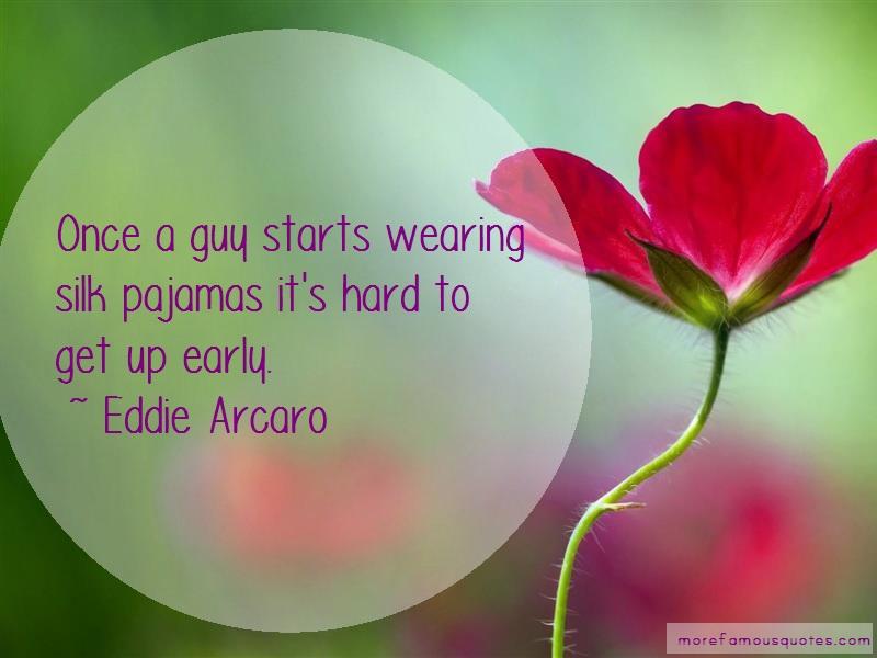 Eddie Arcaro Quotes: Once a guy starts wearing silk pajamas
