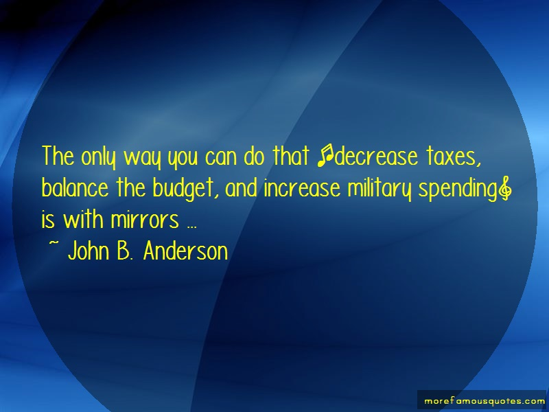 John B. Anderson Quotes: The Only Way You Can Do That Decrease