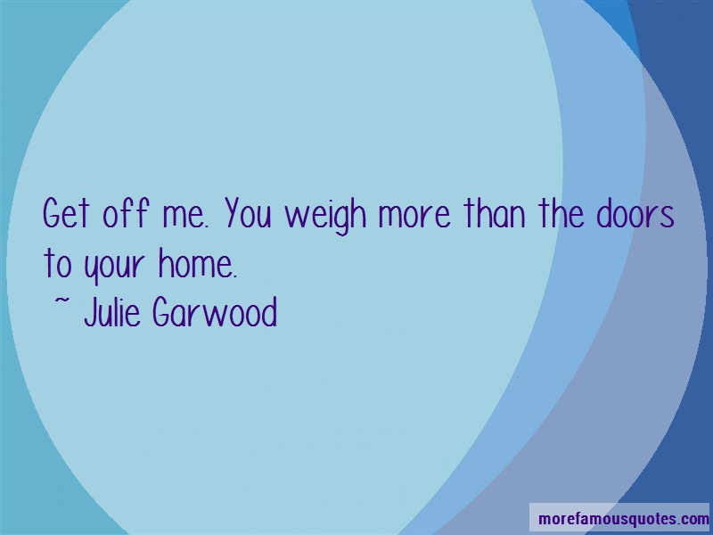 Julie Garwood Quotes: Get off me you weigh more than the doors