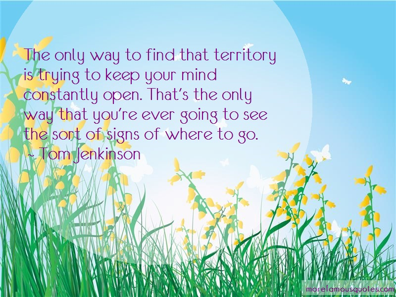 Tom Jenkinson Quotes: The only way to find that territory is