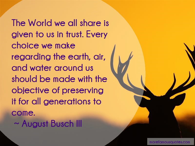August Busch III Quotes: The World We All Share Is Given To Us In