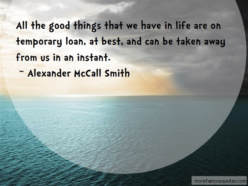 Alexander McCall Smith Quotes: All the good things that we have in life