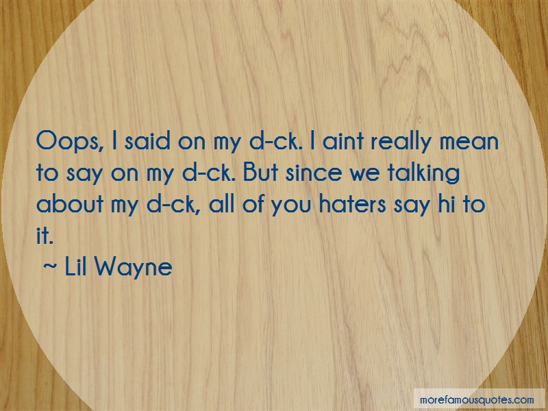 Lil' Wayne Quotes: Oops i said on my d ck i aint really