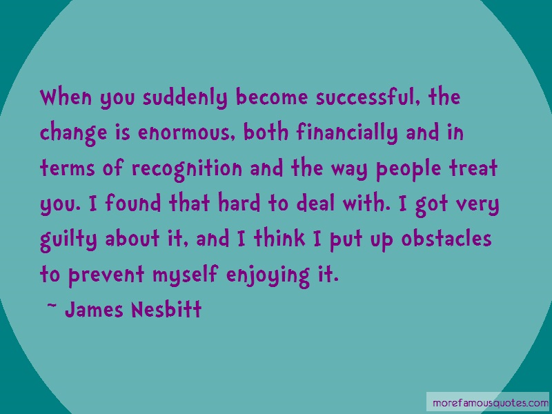 James Nesbitt Quotes: When you suddenly become successful the