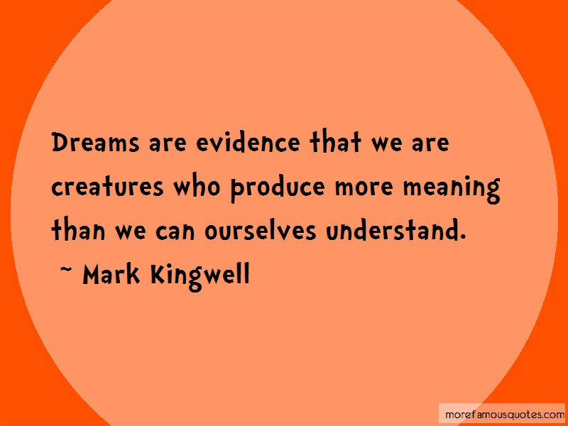 Mark Kingwell Quotes: Dreams are evidence that we are
