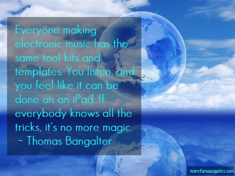 Thomas Bangalter Quotes: Everyone making electronic music has the