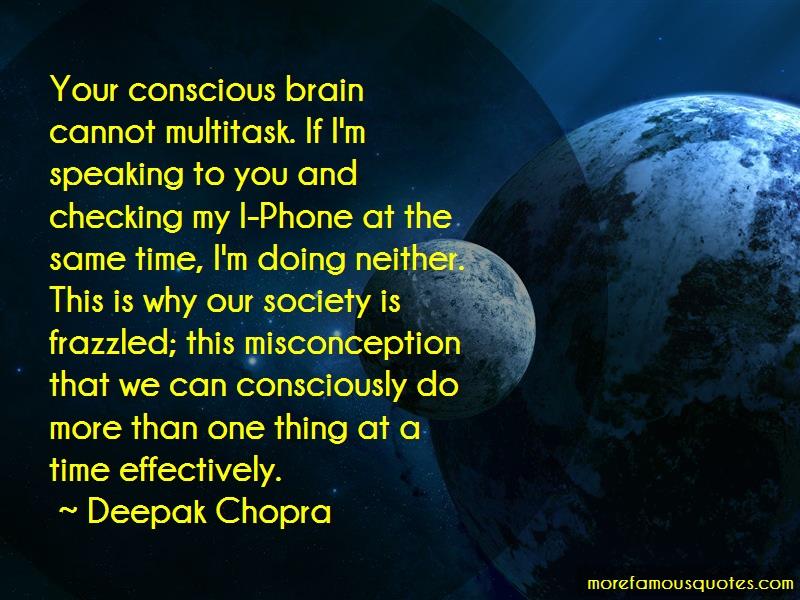Deepak Chopra Quotes: Your Conscious Brain Cannot Multitask If