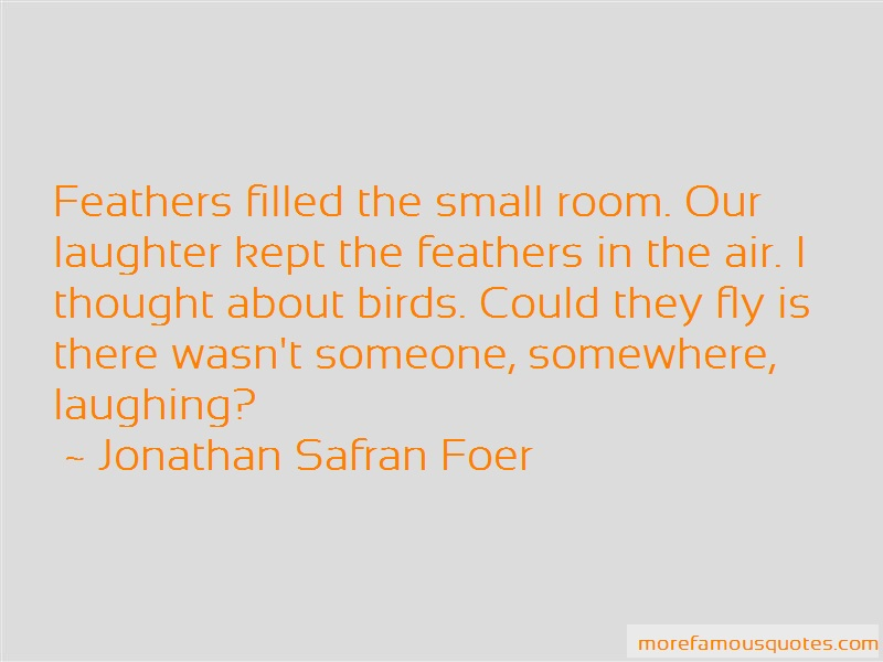 Jonathan Safran Foer Quotes: Feathers filled the small room our