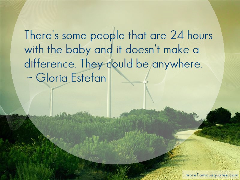 Gloria Estefan Quotes: Theres some people that are 24 hours