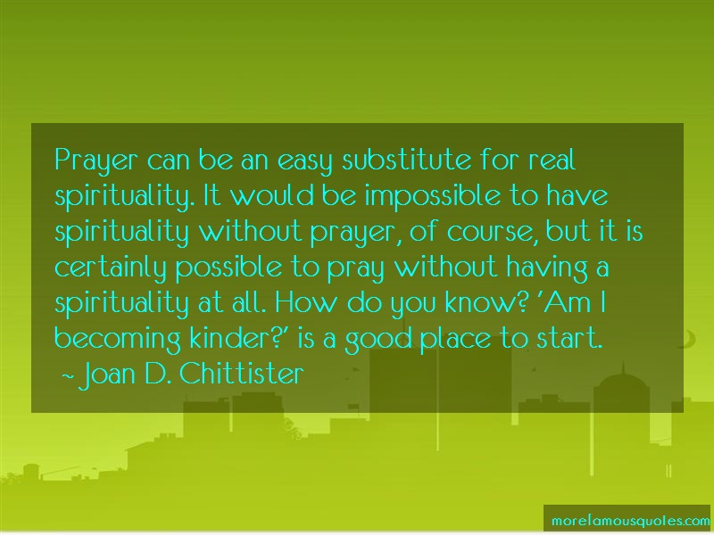 Joan D. Chittister Quotes: Prayer can be an easy substitute for