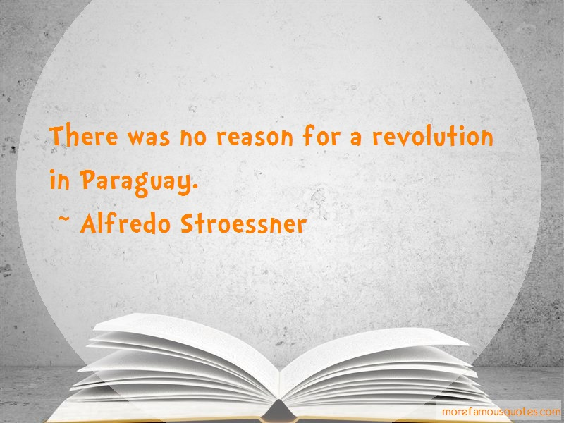 Alfredo Stroessner Quotes: There Was No Reason For A Revolution In
