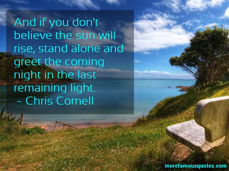 Chris Cornell Quotes: And If You Dont Believe The Sun Will