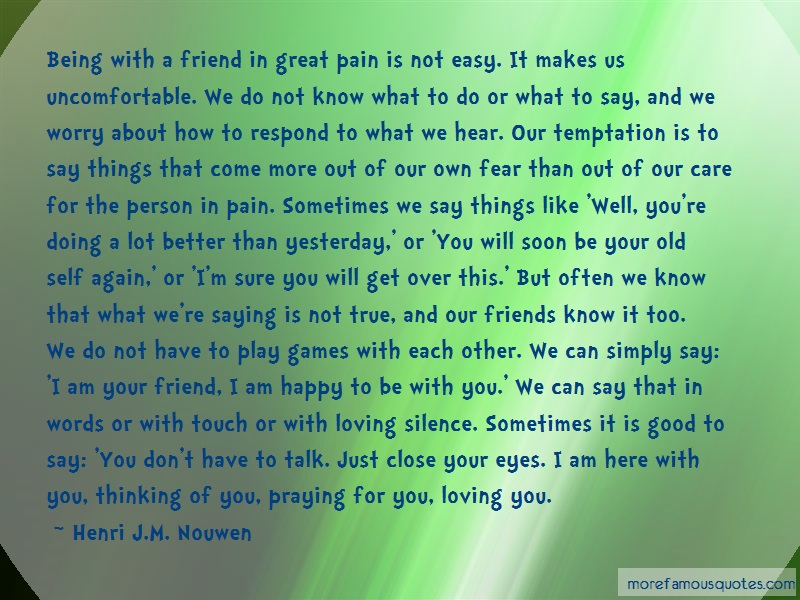 Henri J.M. Nouwen Quotes: Being With A Friend In Great Pain Is Not