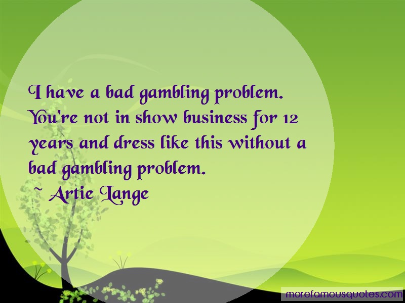 Artie Lange Quotes: I have a bad gambling problem youre not