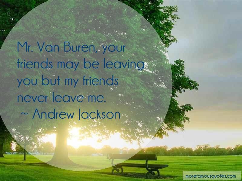 Andrew Jackson Quotes: Mr van buren your friends may be leaving