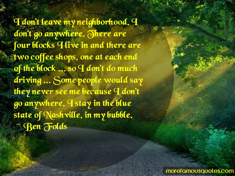 Ben Folds Quotes: I dont leave my neighborhood i dont go