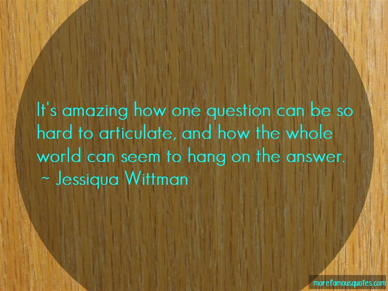 Jessiqua Wittman Quotes: Its Amazing How One Question Can Be So
