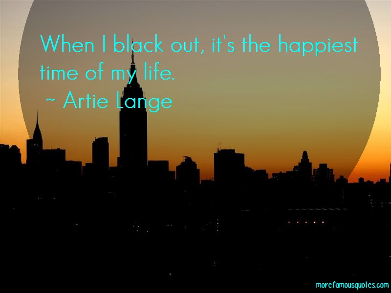 Artie Lange Quotes: When i black out its the happiest time