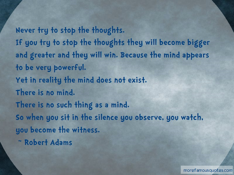 Robert Adams Quotes: Never try to stop the thoughts if you