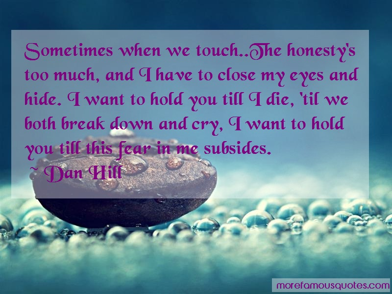 Dan Hill Quotes: Sometimes when we touch the honestys too