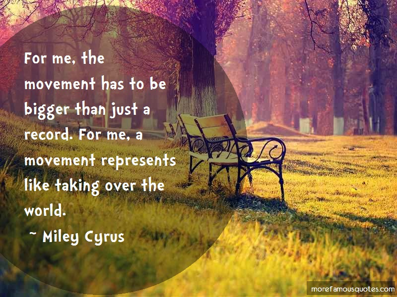 Miley Cyrus Quotes: For me the movement has to be bigger