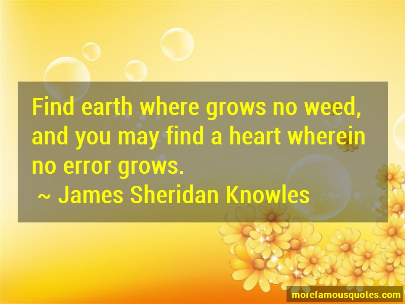 James Sheridan Knowles Quotes: Find earth where grows no weed and you