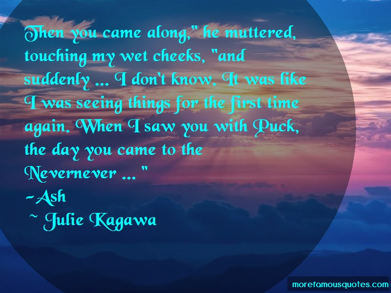 Julie Kagawa Quotes: Then you came along he muttered touching