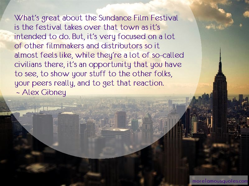 Alex Gibney Quotes: Whats great about the sundance film