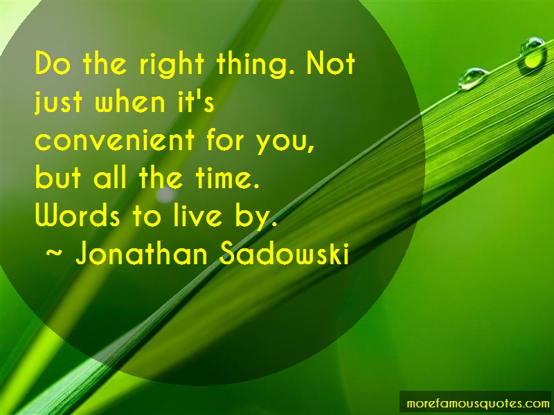 Jonathan Sadowski Quotes: Do the right thing not just when its