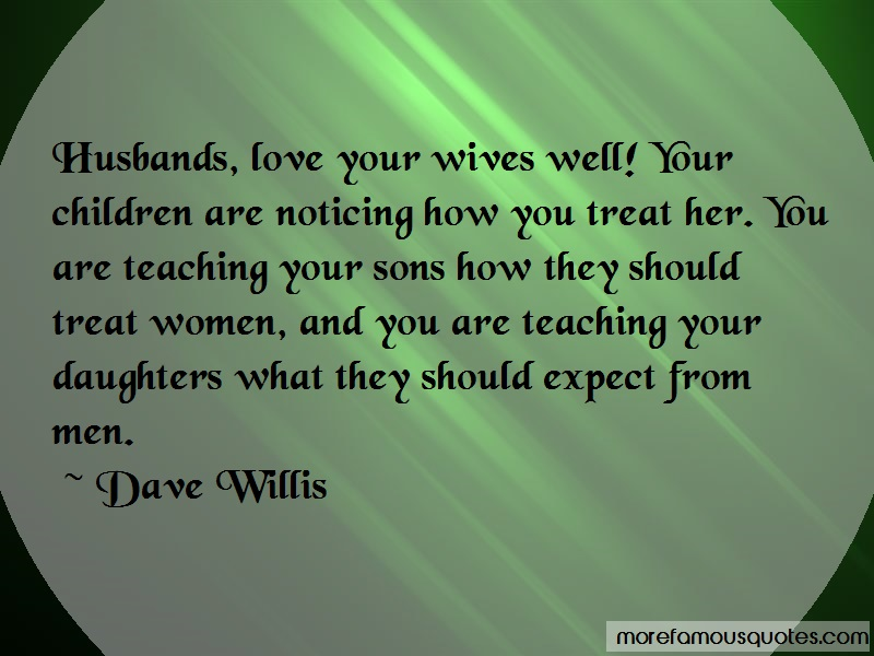 Dave Willis Quotes: Husbands love your wives well your