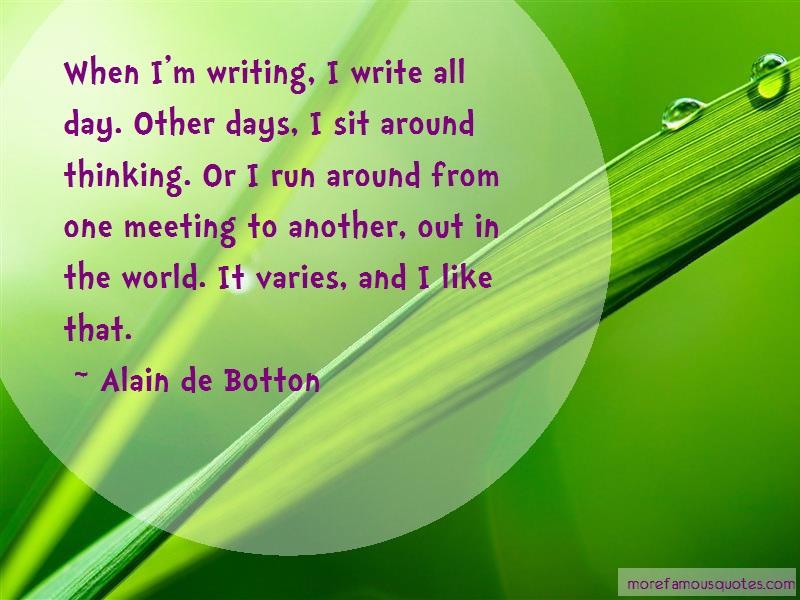 Alain De Botton Quotes: When im writing i write all day other