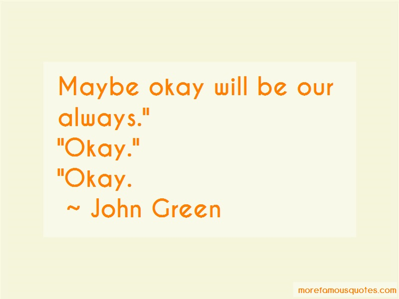 John Green Quotes: Maybe okay will be our always okay okay