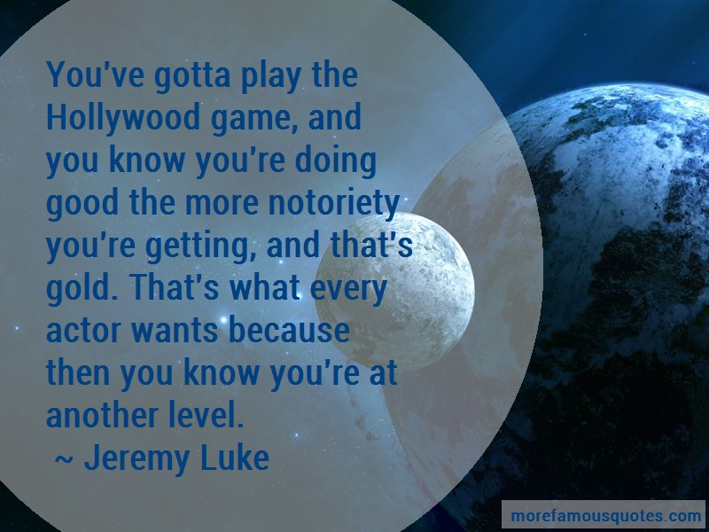 Jeremy Luke Quotes: Youve gotta play the hollywood game and