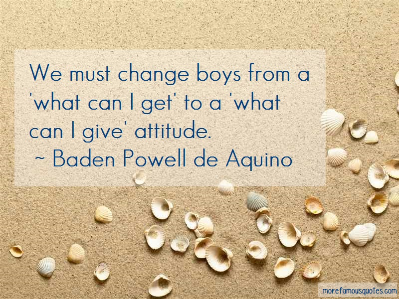 Baden Powell De Aquino Quotes: We must change boys from a what can i