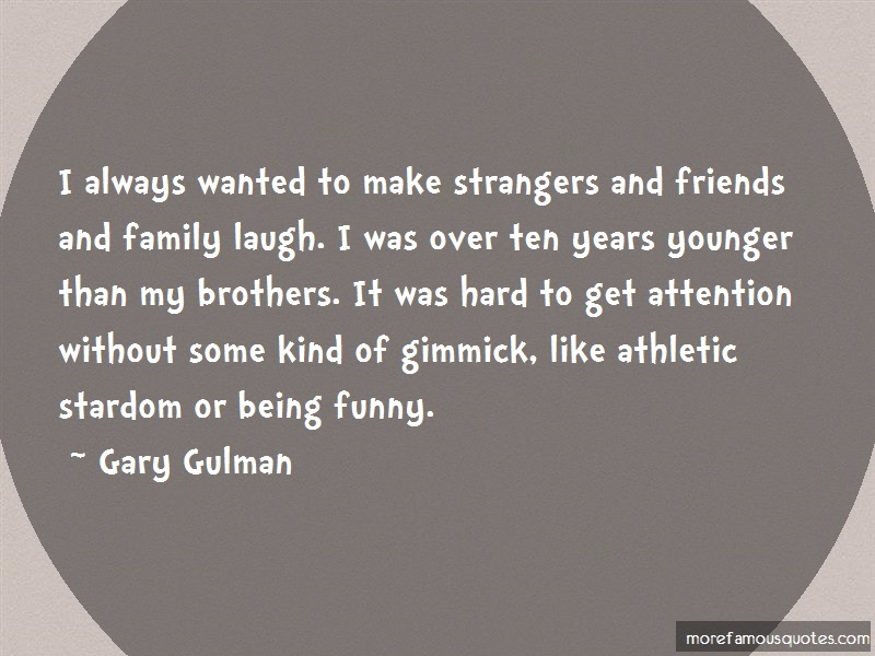 Gary Gulman Quotes: I Always Wanted To Make Strangers And