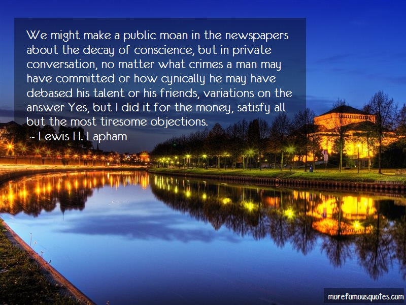 Lewis H. Lapham Quotes: We might make a public moan in the