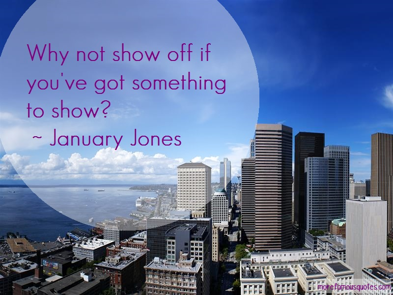 January Jones Quotes: Why not show off if youve got something