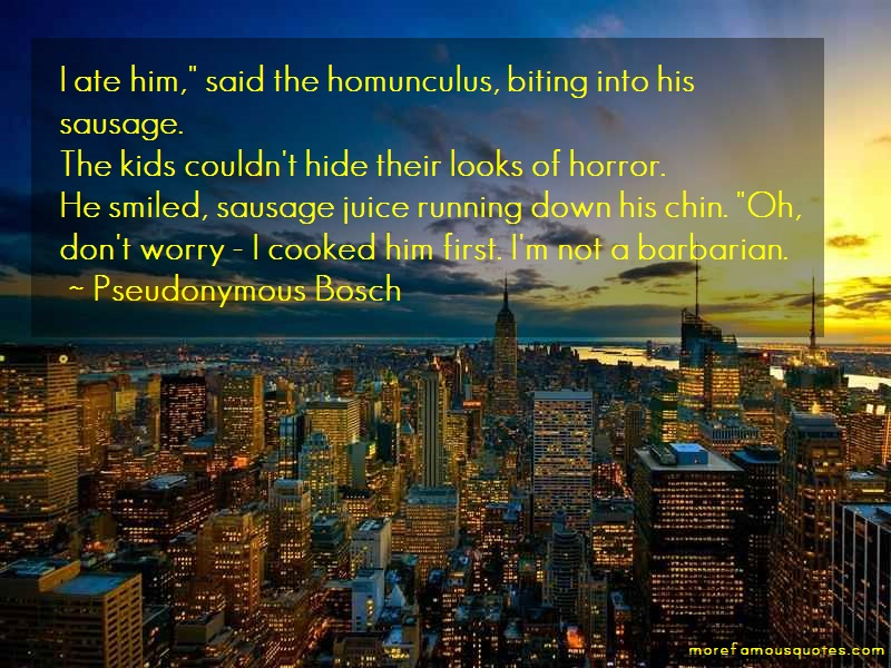 pseudonymous bosch quotes. pseudonymous bosch quotes: i ate him said the homunculus biting \u201c quotes