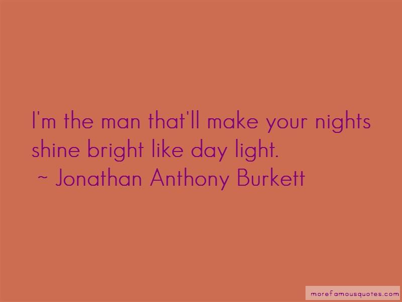 Jonathan Anthony Burkett Quotes: Im the man thatll make your nights shine