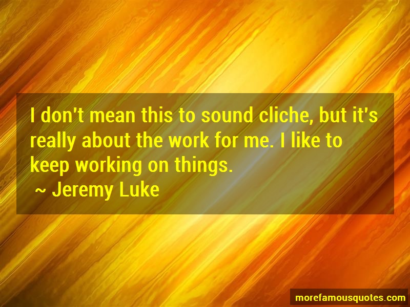 Jeremy Luke Quotes: I dont mean this to sound cliche but its