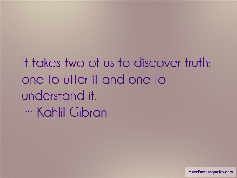 Kahlil Gibran Quotes: It takes two of us to discover truth one
