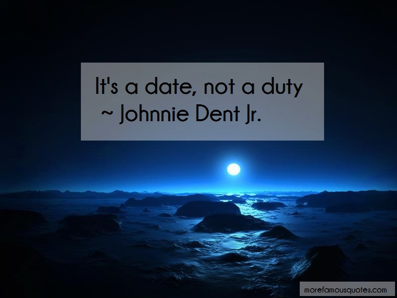 Johnnie Dent Jr. Quotes: Its a date not a duty